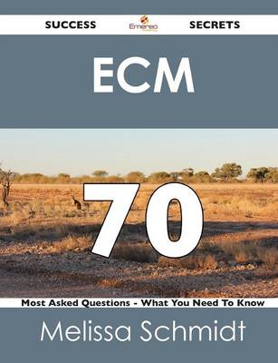 Ecm 70 Success Secrets - 70 Most Asked Questions on Ecm - What You Need to Know (Paperback)