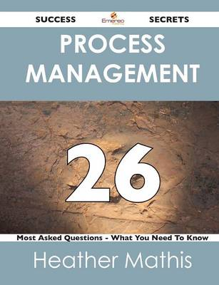 Process Management 26 Success Secrets - 26 Most Asked Questions on Process Management - What You Need to Know (Paperback)