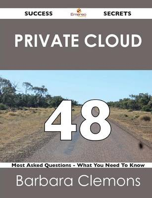 Private Cloud 48 Success Secrets - 48 Most Asked Questions on Private Cloud - What You Need to Know (Paperback)