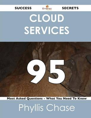 Cloud Services 95 Success Secrets - 95 Most Asked Questions on Cloud Services - What You Need to Know (Paperback)