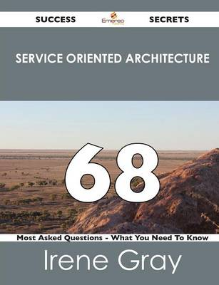 Service Oriented Architecture 68 Success Secrets - 68 Most Asked Questions on Service Oriented Architecture - What You Need to Know (Paperback)