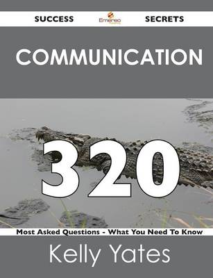 Communication 320 Success Secrets - 320 Most Asked Questions on Communication - What You Need to Know (Paperback)