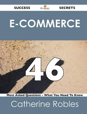 E-Commerce 46 Success Secrets - 46 Most Asked Questions on E-Commerce - What You Need to Know (Paperback)