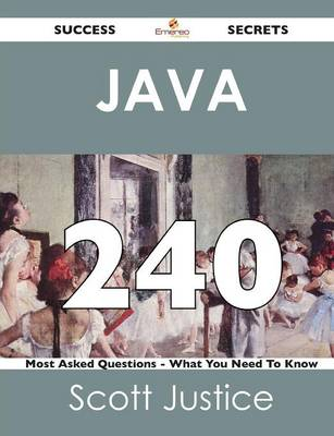 Java 240 Success Secrets - 240 Most Asked Questions on Java - What You Need to Know (Paperback)