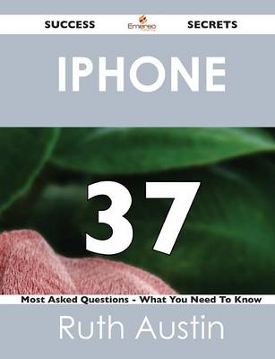 iPhone 37 Success Secrets - 37 Most Asked Questions on iPhone - What You Need to Know (Paperback)