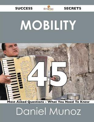 Mobility 45 Success Secrets - 45 Most Asked Questions on Mobility - What You Need to Know (Paperback)