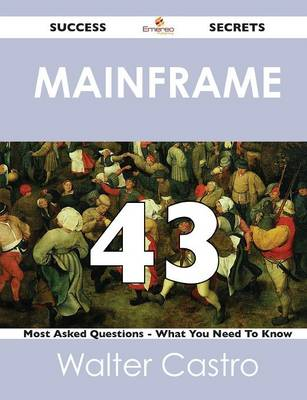 Mainframe 43 Success Secrets - 43 Most Asked Questions on Mainframe - What You Need to Know (Paperback)
