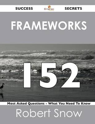 Frameworks 152 Success Secrets - 152 Most Asked Questions on Frameworks - What You Need to Know (Paperback)