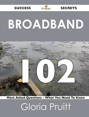 Broadband 102 Success Secrets - 102 Most Asked Questions on Broadband - What You Need to Know (Paperback)