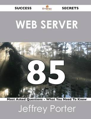 Web Server 85 Success Secrets - 85 Most Asked Questions on Web Server - What You Need to Know (Paperback)