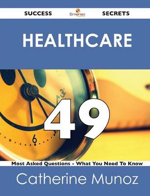 Healthcare 49 Success Secrets - 49 Most Asked Questions on Healthcare - What You Need to Know (Paperback)
