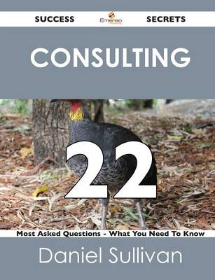 Consulting 22 Success Secrets - 22 Most Asked Questions on Consulting - What You Need to Know (Paperback)