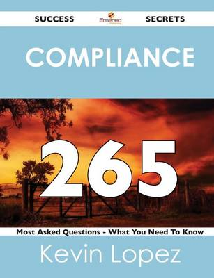 Compliance 265 Success Secrets - 265 Most Asked Questions on Compliance - What You Need to Know (Paperback)