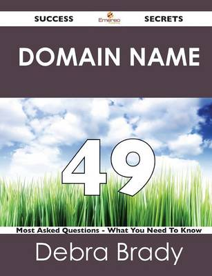 Domain Name 49 Success Secrets - 49 Most Asked Questions on Domain Name - What You Need to Know (Paperback)