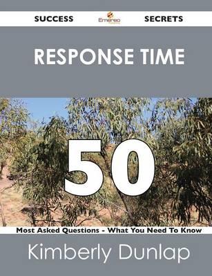 Response Time 50 Success Secrets - 50 Most Asked Questions on Response Time - What You Need to Know (Paperback)