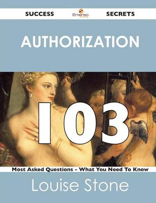 Authorization 103 Success Secrets - 103 Most Asked Questions on Authorization - What You Need to Know (Paperback)