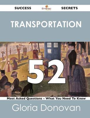Transportation 52 Success Secrets - 52 Most Asked Questions on Transportation - What You Need to Know (Paperback)