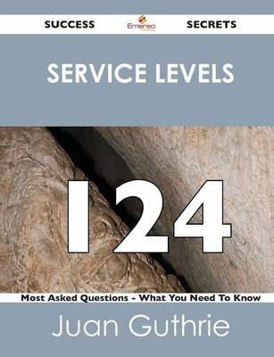 Service Levels 124 Success Secrets - 124 Most Asked Questions on Service Levels - What You Need to Know (Paperback)