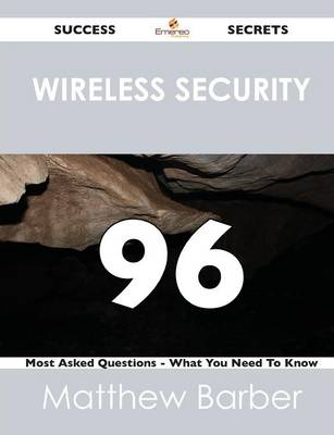 Wireless Security 96 Success Secrets - 96 Most Asked Questions on Wireless Security - What You Need to Know (Paperback)
