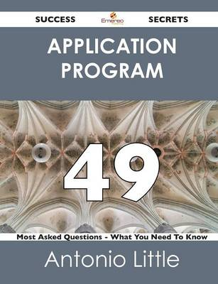 Application Program 49 Success Secrets - 49 Most Asked Questions on Application Program - What You Need to Know (Paperback)