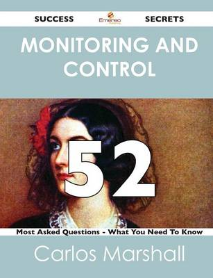 Monitoring and Control 52 Success Secrets - 52 Most Asked Questions on Monitoring and Control - What You Need to Know (Paperback)