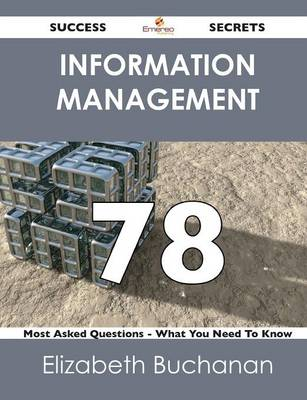 Information Management 78 Success Secrets - 78 Most Asked Questions on Information Management - What You Need to Know (Paperback)