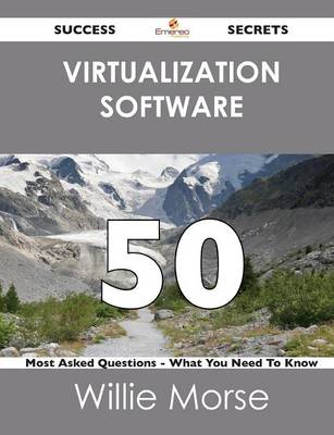 Virtualization Software 50 Success Secrets - 50 Most Asked Questions on Virtualization Software - What You Need to Know (Paperback)