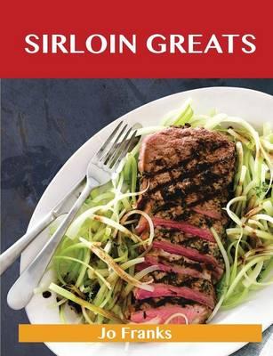 Sirloin Greats: Delicious Sirloin Recipes, the Top 100 Sirloin Recipes (Paperback)