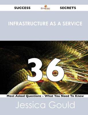Infrastructure as a Service 36 Success Secrets - 36 Most Asked Questions on Infrastructure as a Service - What You Need to Know (Paperback)