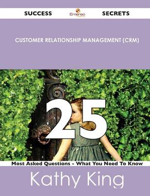 Customer Relationship Management (Crm) 25 Success Secrets - 25 Most Asked Questions on Customer Relationship Management (Crm) - What You Need to Know (Paperback)