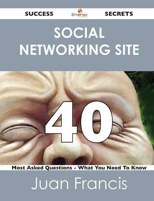 Social Networking Site 40 Success Secrets - 40 Most Asked Questions on Social Networking Site - What You Need to Know (Paperback)