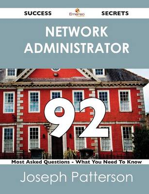 Network Administrator 92 Success Secrets - 92 Most Asked Questions on Network Administrator - What You Need to Know (Paperback)