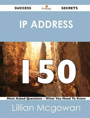 IP Address 150 Success Secrets - 150 Most Asked Questions on IP Address - What You Need to Know (Paperback)