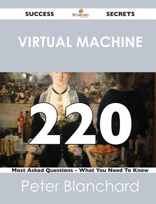 Virtual Machine 220 Success Secrets - 220 Most Asked Questions on Virtual Machine - What You Need to Know (Paperback)