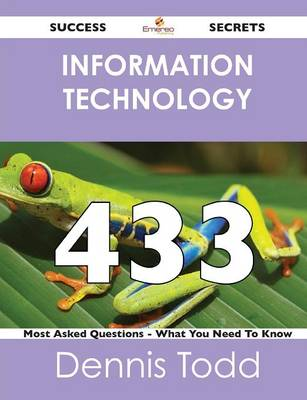 Information Technology 433 Success Secrets - 433 Most Asked Questions on Information Technology - What You Need to Know (Paperback)