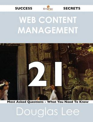 Web Content Management 21 Success Secrets - 21 Most Asked Questions on Web Content Management - What You Need to Know (Paperback)