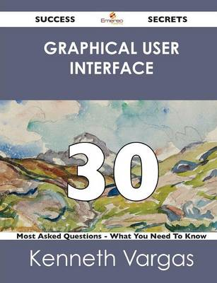Graphical User Interface 30 Success Secrets - 30 Most Asked Questions on Graphical User Interface - What You Need to Know (Paperback)