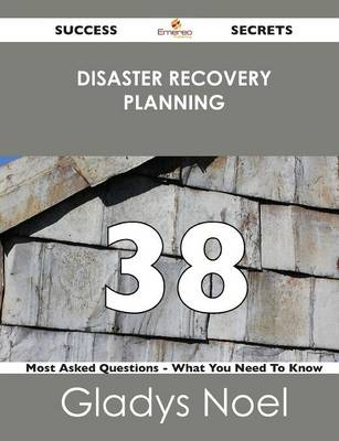 Disaster Recovery Planning 38 Success Secrets - 38 Most Asked Questions on Disaster Recovery Planning - What You Need to Know (Paperback)