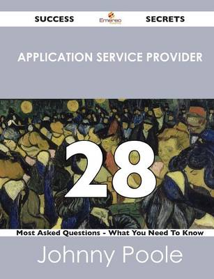 Application Service Provider 28 Success Secrets - 28 Most Asked Questions on Application Service Provider - What You Need to Know (Paperback)