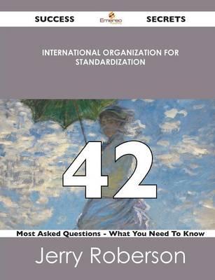 International Organization for Standardization 42 Success Secrets - 42 Most Asked Questions on International Organization for Standardization - What y (Paperback)
