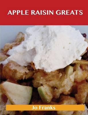 Apple Raisin Greats: Delicious Apple Raisin Recipes, the Top 46 Apple Raisin Recipes (Paperback)