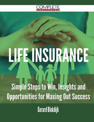 Life Insurance - Simple Steps to Win, Insights and Opportunities for Maxing Out Success (Paperback)