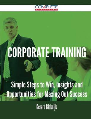 Corporate Training - Simple Steps to Win, Insights and Opportunities for Maxing Out Success (Paperback)