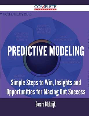 Predictive Modeling - Simple Steps to Win, Insights and Opportunities for Maxing Out Success (Paperback)