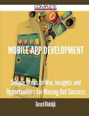 Mobile App Development - Simple Steps to Win, Insights and Opportunities for Maxing Out Success (Paperback)