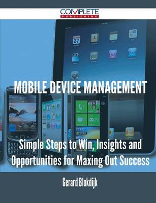 Mobile Device Management - Simple Steps to Win, Insights and Opportunities for Maxing Out Success (Paperback)