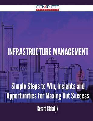 Infrastructure Management - Simple Steps to Win, Insights and Opportunities for Maxing Out Success (Paperback)