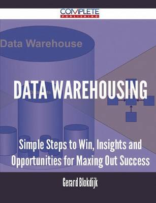 Data Warehousing - Simple Steps to Win, Insights and Opportunities for Maxing Out Success (Paperback)