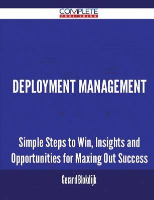 Deployment Management - Simple Steps to Win, Insights and Opportunities for Maxing Out Success (Paperback)