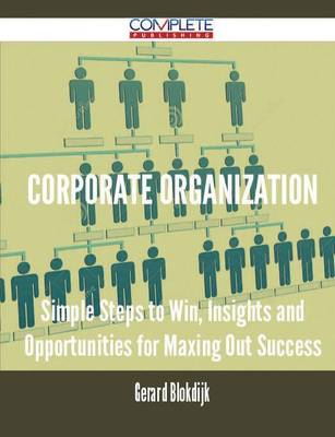 Corporate Organization - Simple Steps to Win, Insights and Opportunities for Maxing Out Success (Paperback)